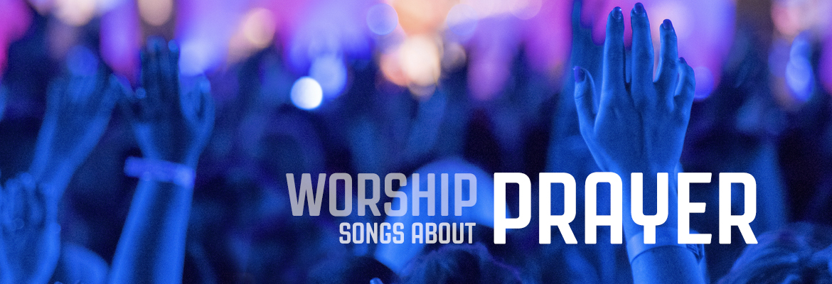 15 worship songs about prayer (hymns and contemporary)