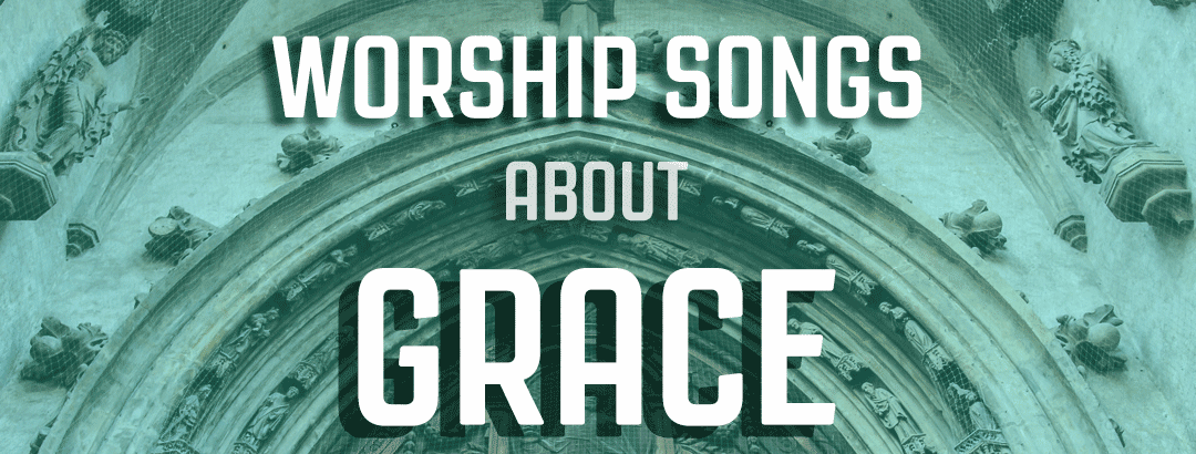 10 worship songs about grace (hymns and contemporary)