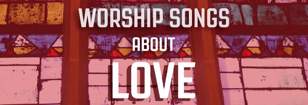 10 worship songs about love (hymns and contemporary)