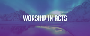 Worship in Acts